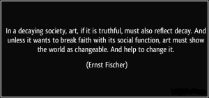 quote-in-a-decaying-society-art-if-it-is-truthful-must-also-reflect-decay-and-unless-it-wants-to-ernst-fischer-62215